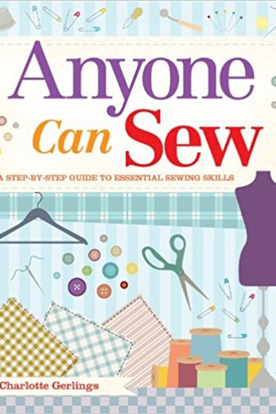 Anyone Can Sew: A Step-By-Step Guide to Essential Sewing