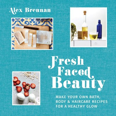 Fresh Faced Beauty: Make Your Own Bath, Body & Haircare Recipes for a Healthy Glow