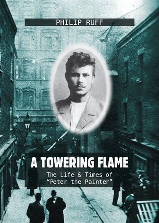 """Towering flame"" - The Life & Times of 'Peter the Painter', By Philip Ruff"